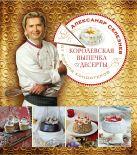 Селезнев А.А. - Королевская выпечка и десерты от короля кондитеров' обложка книги