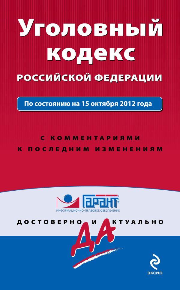 Уголовный кодекс Российской Федерации. По состоянию на 15 октября 2012 года. С комментариями к последним изменениям