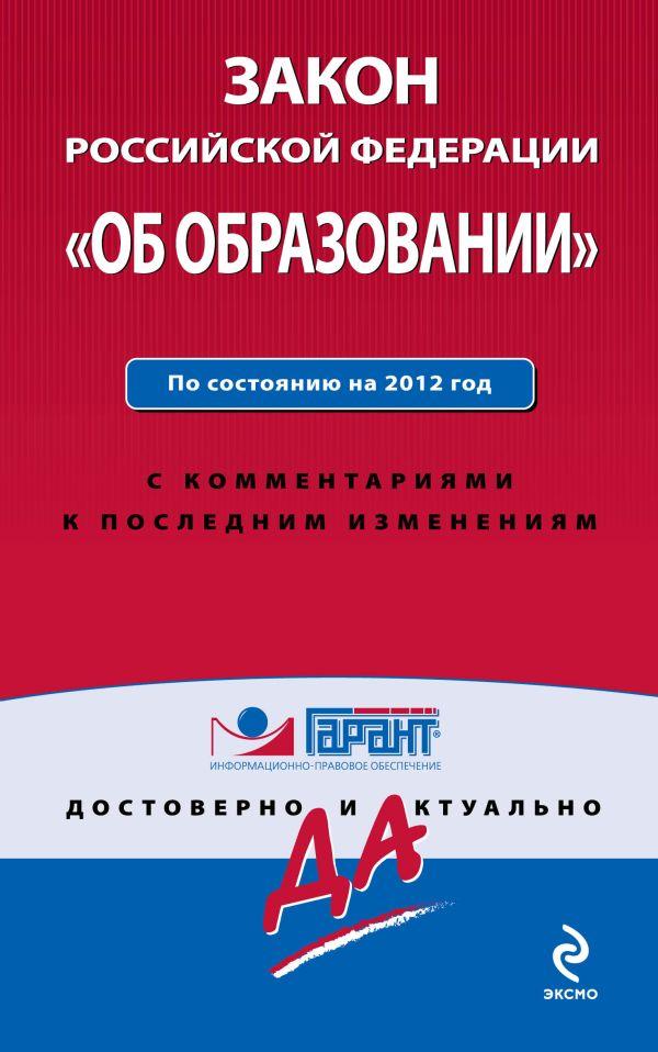 """Закон Российской Федерации """"Об образовании"""". По состоянию на 2012 год. С комментариями к последним изменениям"""