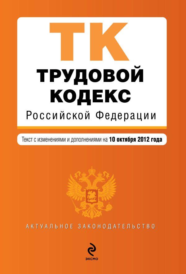 Трудовой кодекс Российской Федерации : текст с изм. и доп. на 10 октября 2012 г.