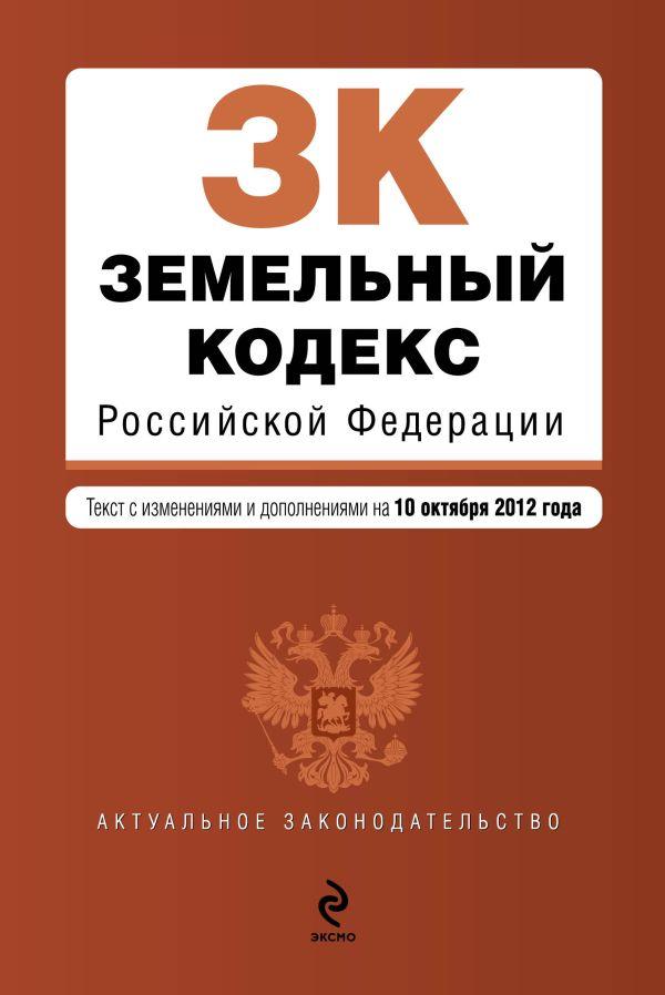Земельный кодекс Российской Федерации : текст с изм. и доп. на 10 октября 2012 г.