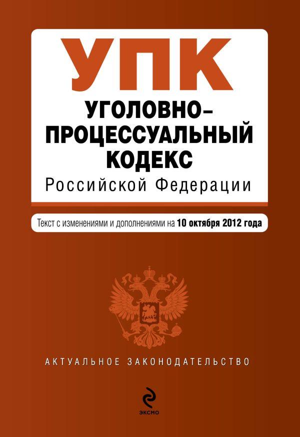 Уголовно-процессуальный кодекс Российской Федерации : текст с изм. и доп. на 10 октября 2012 г.