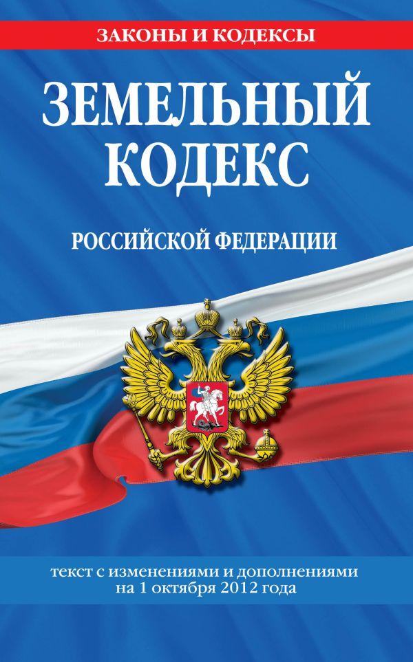 Земельный кодекс Российской Федерации : текст с изм. и доп. на 1 октября 2012 г.