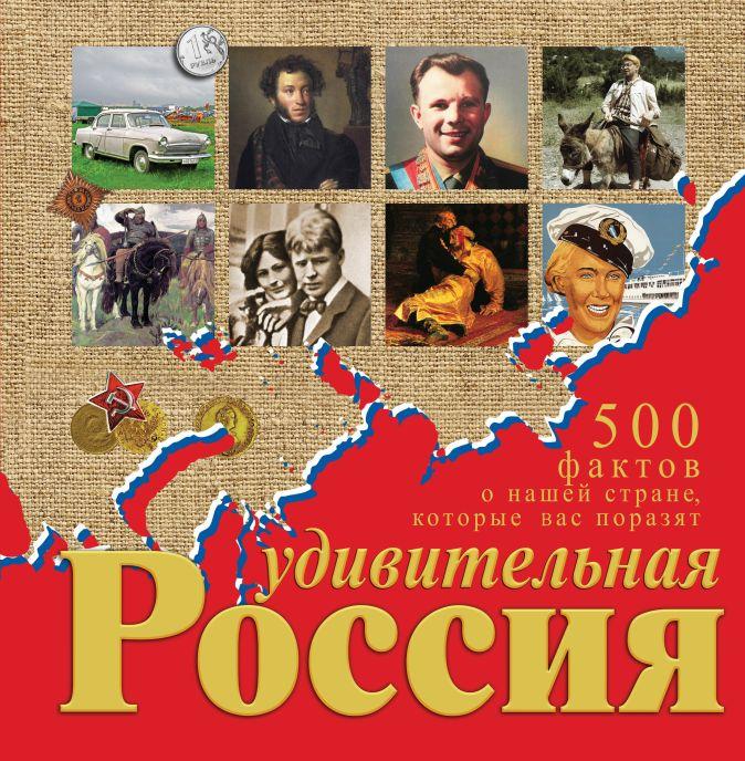Удивительная Россия. 500 фактов о нашей стране, которые вас поразят Гальчук А.П.