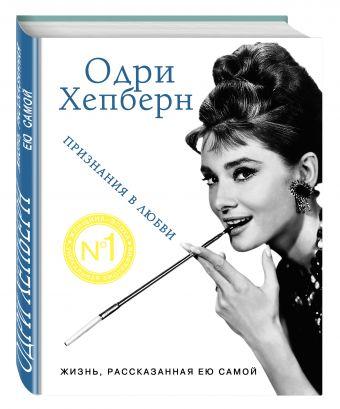 Одри Хепберн. Жизнь, рассказанная ею самой. Признания в любви Хепберн О.