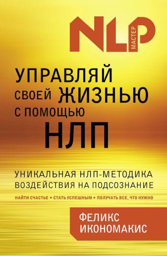 Феликс Икономакис - Управляй своей жизнью с помощью НЛП обложка книги