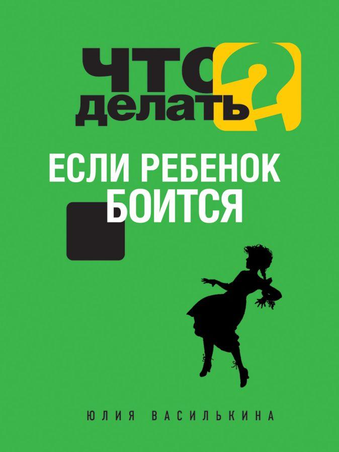 Василькина Ю. - Что делать, если ребенок боится обложка книги