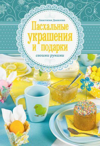 Пасхальные украшения и подарки своими руками Данилова А.Ю.