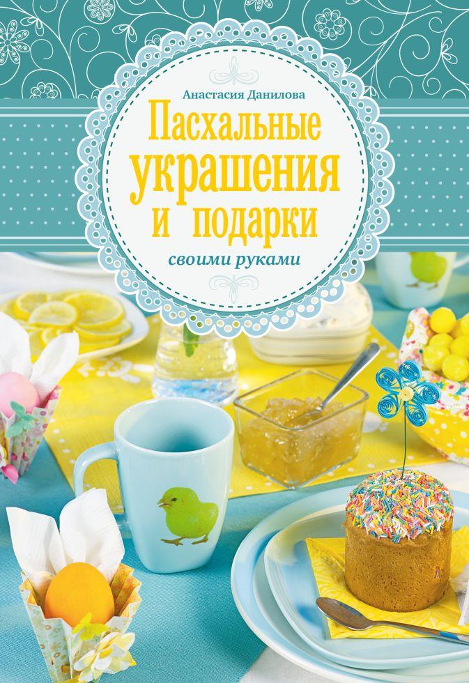 Данилова А.Ю. - Пасхальные украшения и подарки своими руками обложка книги