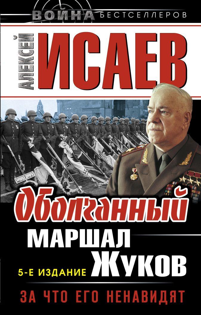 Оболганный Маршал Жуков. За что его ненавидят Исаев А.В.