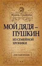 Павлищев Л.Н. - Мой дядя - Пушкин. Из семейной хроники' обложка книги