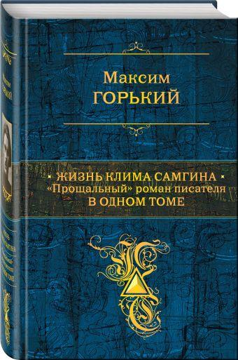 """Жизнь Клима Самгина: """"Прощальный"""" роман писателя в одном томе Горький М."""