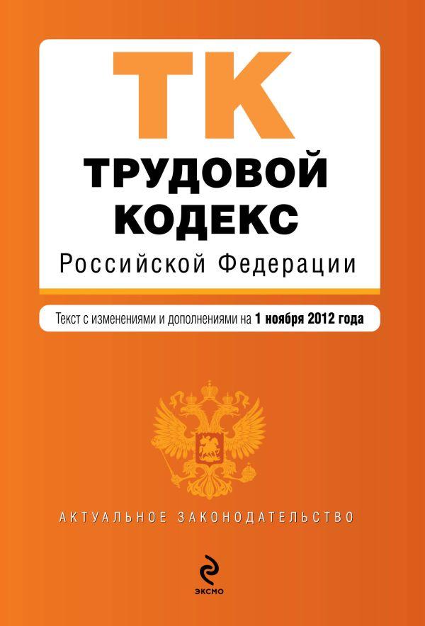 Трудовой кодекс Российской Федерации : текст с изм. и доп. на 1 ноября 2012 г.