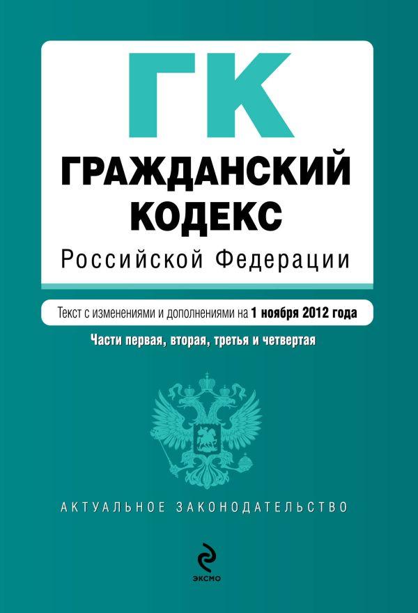 Гражданский кодекс Российской Федерации. Части первая, вторая, третья и четвертая : текст с изм. и доп. на 1 ноября 2012 г.