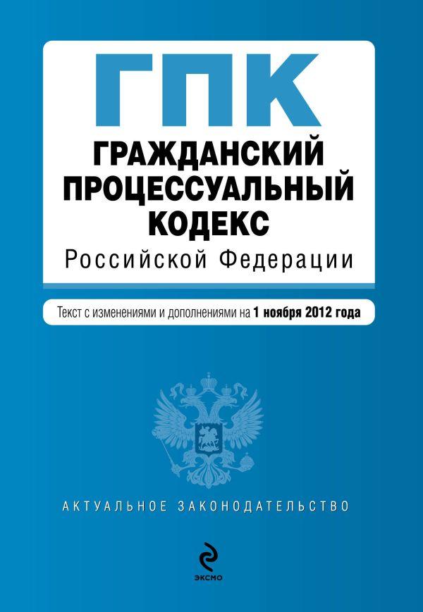 Гражданский процессуальный кодекс Российской Федерации : текст с изм. и доп. на 1 ноября 2012 г.