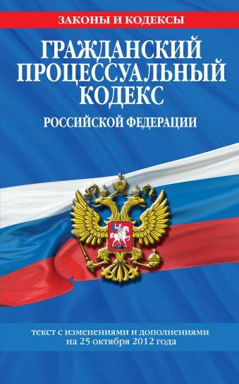 Гражданский процессуальный кодекс Российской Федерации : текст с изм. и доп. на 25 октября 2012 г.