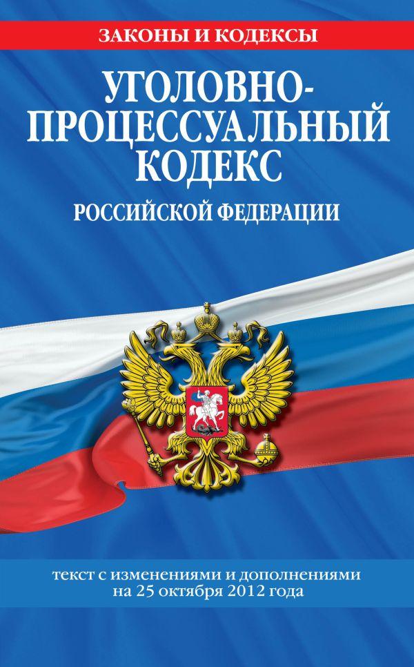 Уголовно-процессуальный кодекс Российской Федерации : текст с изм. и доп. на 25 октября 2012 г.