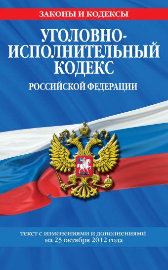 Уголовно-исполнительный кодекс Российской Федерации : текст с изм. и доп. на 25 октября 2012 г.