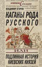 Егоров В. - Каганы рода русского, или Подлинная история киевских князей' обложка книги