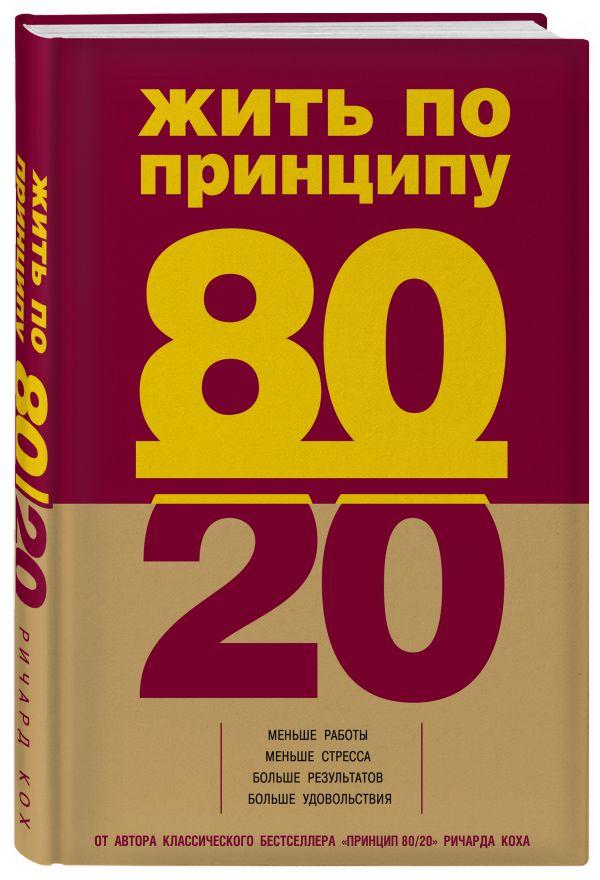 Фото - Кох Ричард Жить по принципу 80/20 : практическое руководство кох р успех по принципу 80 20 как построить карьеру и бизнес используя ваши лучшие 20