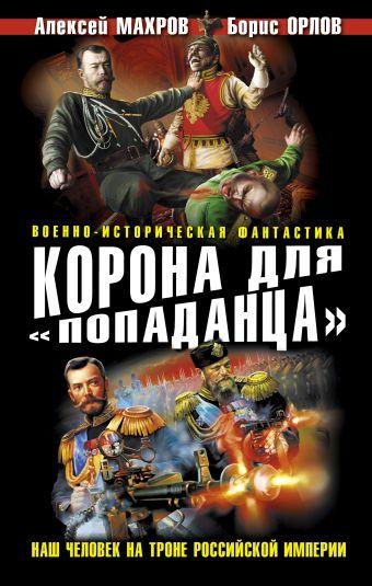 Корона для «попаданца». Наш человек на троне Российской Империи Махров А.М., Орлов Б.Л.