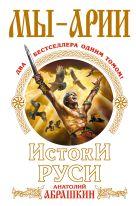 Абрашкин А.А. - Мы – арии. Истоки Руси' обложка книги