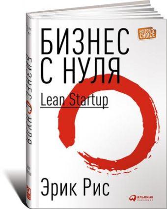 Бизнес с нуля: Метод Lean Startup для быстрого тестирования идей и выбора бизнес-модели Рис Э.
