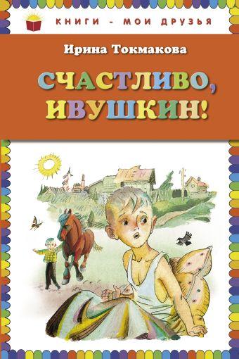 Счастливо, Ивушкин! (ил. Л.Токмакова) Токмакова И.П.