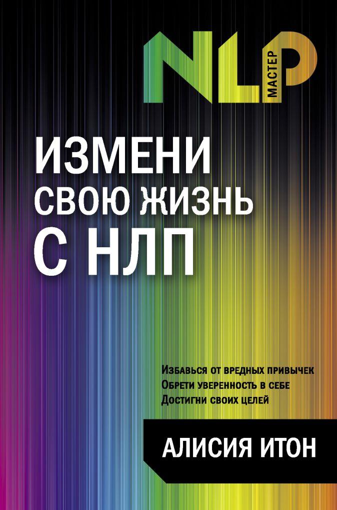 Итон А. - Измени свою жизнь с НЛП обложка книги