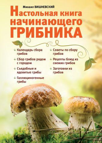 Настольная книга начинающего грибника Михаил Вишневский