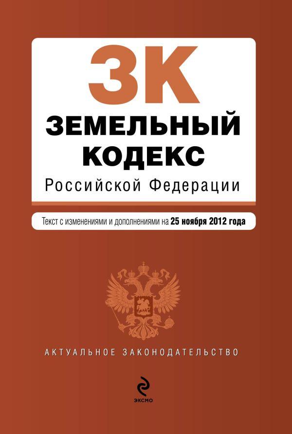 Земельный кодекс Российской Федерации : текст с изм. и доп. на 25 ноября 2012 г.