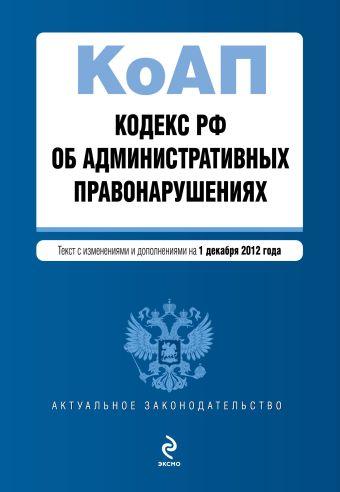 Кодекс Российской Федерации об административных правонарушениях : текст с изм. и доп. на 1 декабря 2012 г.