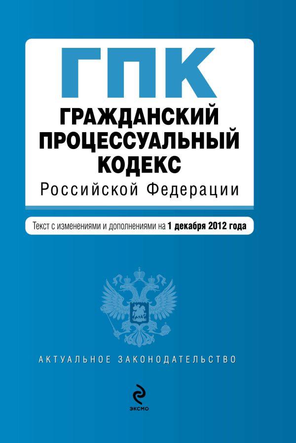 Гражданский процессуальный кодекс Российской Федерации : текст с изм. и доп. на 1 декабря 2012 г.