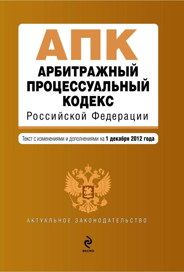 Арбитражный процессуальный кодекс Российской Федерации : текст с изм. и доп. на 1 декабря 2012 г.