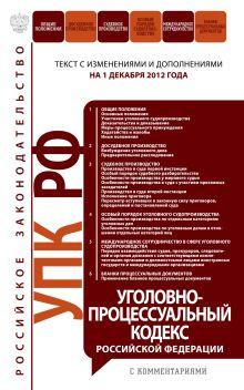 Уголовно-процессуальный кодекс Российской Федерации с комментариями : текст с изм. и доп. на 1 декабря 2012