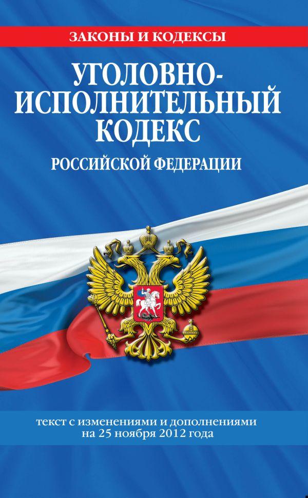 Уголовно-исполнительный кодекс Российской Федерации : текст с изм. и доп. на 25 ноября 2012 г.