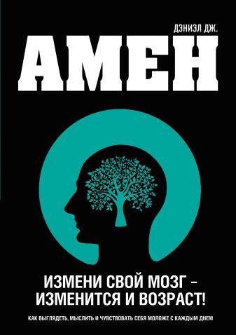 Амен Д.Дж. - Измени свой мозг - изменится и возраст! обложка книги