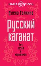 Галкина Е.С. - Русский каганат. Без хазар и норманнов' обложка книги