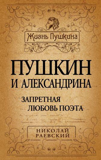 Раевский Н.А. - Пушкин и Александрина. Запретная любовь поэта обложка книги