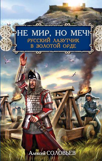 Не мир, но меч! Русский лазутчик в Золотой Орде Соловьев А.