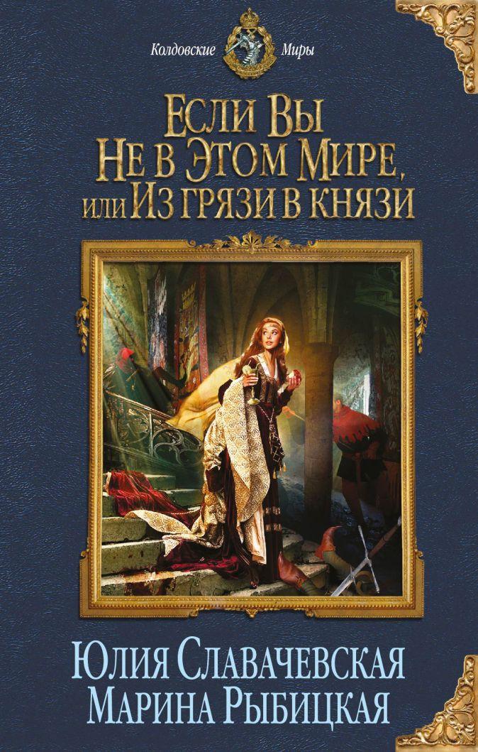 Славачевская Ю., Рыбицкая М. - Если вы не в этом мире, или Из грязи в князи обложка книги