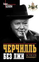 Бейли Б. - Черчилль без лжи. За что его ненавидят' обложка книги