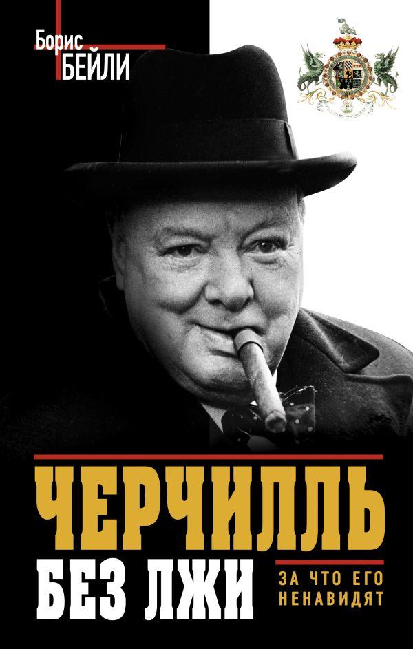 Черчилль без лжи. За что его ненавидят Бейли Б.