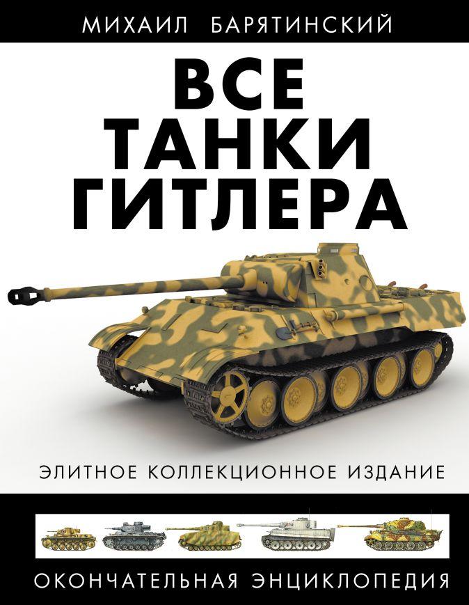 Барятинский М.Б. - Все танки Гитлера. Окончательная энциклопедия обложка книги