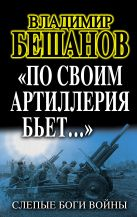 Бешанов В.В. - «По своим артиллерия бьет…». Слепые Боги войны' обложка книги