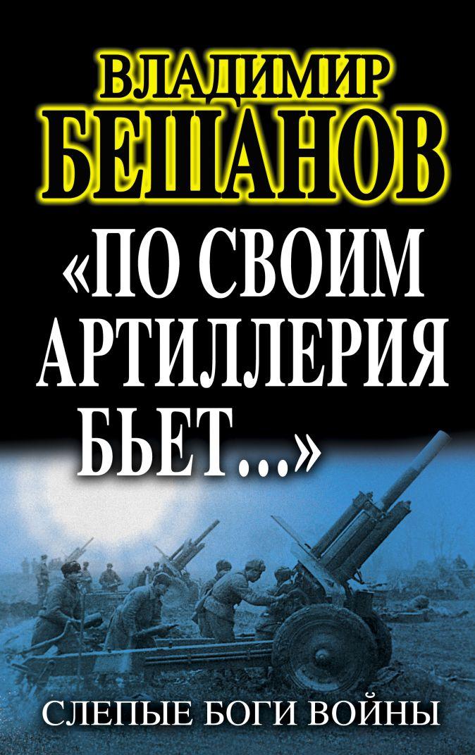 Бешанов В.В. - «По своим артиллерия бьет…». Слепые Боги войны обложка книги