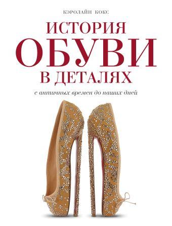 История обуви в деталях. С античных времен до наших дней Кокс К.