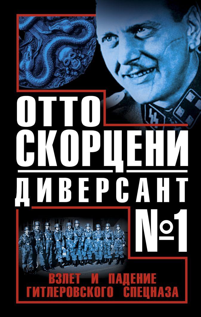 Отто Скорцени – диверсант № 1. Взлет и падение гитлеровского спецназа