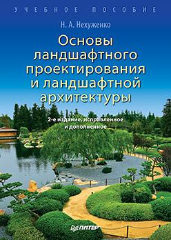 Основы ландшафтного проектирования и ландшафтной архитектуры. 2-е изд., испр. и доп.. Нехуженко Н. А. Нехуженко Н. А.
