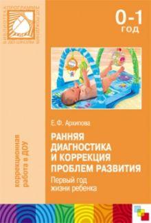 Ранняя диагностика и коррекция проблем развития. Первый год жизни ребенка. Архипова Е. Ф.